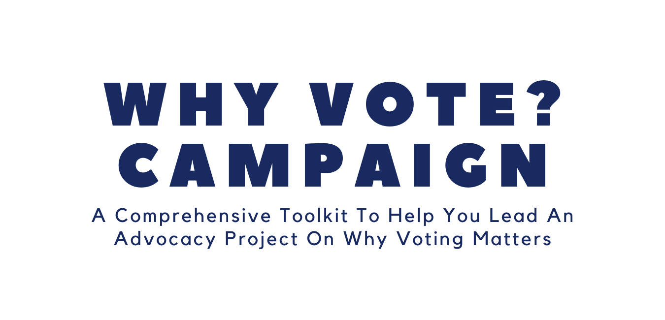 Why Vote Campaign: A Comprehensive Toolkit To Help You Lead An Advocacy Project On Why Voting Matters