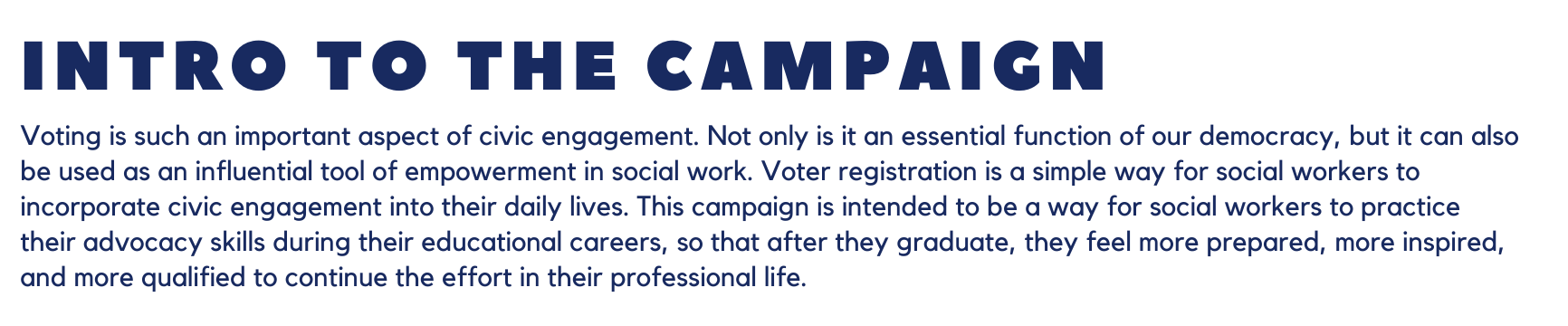Intro to the Campaign: Voting is such an important aspect of civic engagement. Not only is it an essential function of our democracy, but it can also be used as an influential tool of empowerment in social work. Voter registration is a simple way for social workers to incorporate civic engagement into their daily lives. This campaign is intended to be a way for social workers to practice their advocacy skills during their educational careers, so that after they graduate, they feel more prepared, more inspired, and more qualified to continue the effort in their professional life.