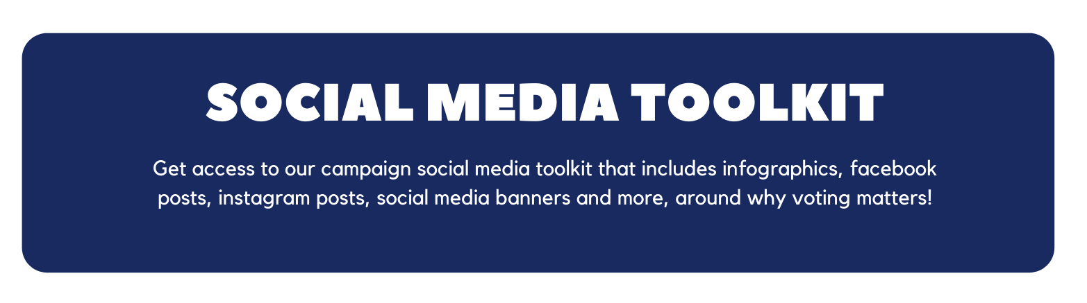 Text on a blue background says social media toolkit, get access to our campaign social media toolkit that includes infographics, facebook posts, instagram posts, social media banners and more, around why voting matters.