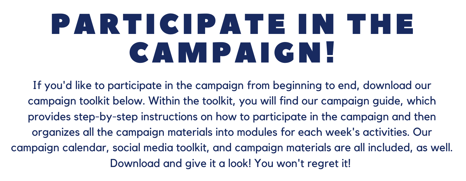 Text that says participate in the campaign! If you'd like to participate in the campaign from beginning to end, download our campaign toolkit below. Within the toolkit, you will find our campaign guide, which provides step-by-step instructions on how to participate in the campaign and then organizes all the campaign materials into modules for each week's activities. our campaign calendar, social media toolkit, and campaign materials are all included, as well. Download and give it a look! You won't regret it!