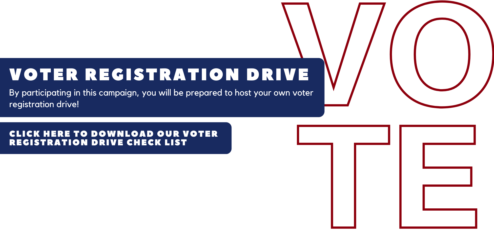 Graphic with a white background and red letters that spell out vote. The text over the graphic says voter registration drive. By participating in this campaign, you will be prepared to host your own voter registration drive. Click anywhere on the graphic to download the voter registration drive checklist.